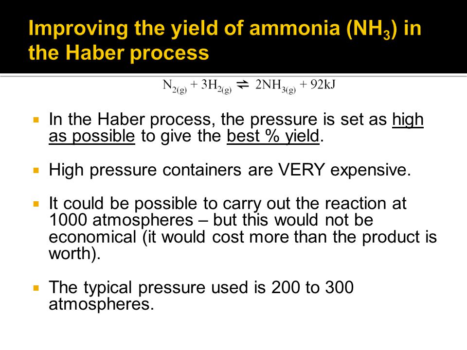  In the Haber process, the pressure is set as high as possible to give the best % yield.
