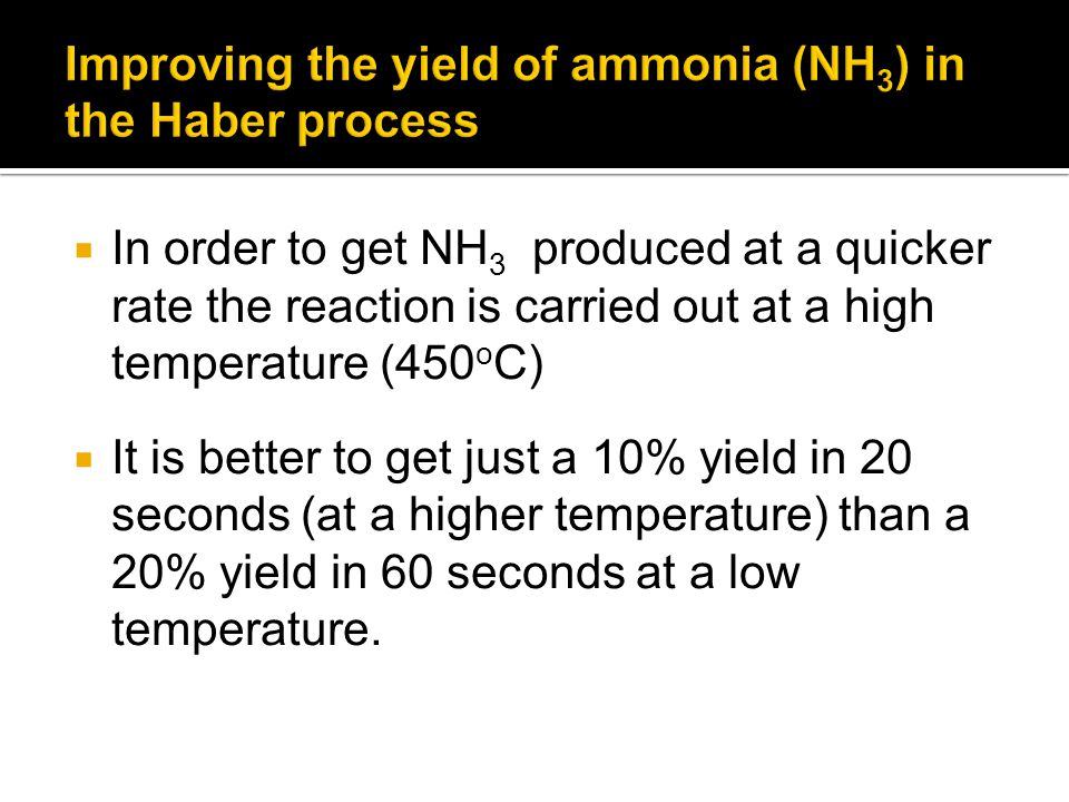  In order to get NH 3 produced at a quicker rate the reaction is carried out at a high temperature (450 o C)  It is better to get just a 10% yield in 20 seconds (at a higher temperature) than a 20% yield in 60 seconds at a low temperature.