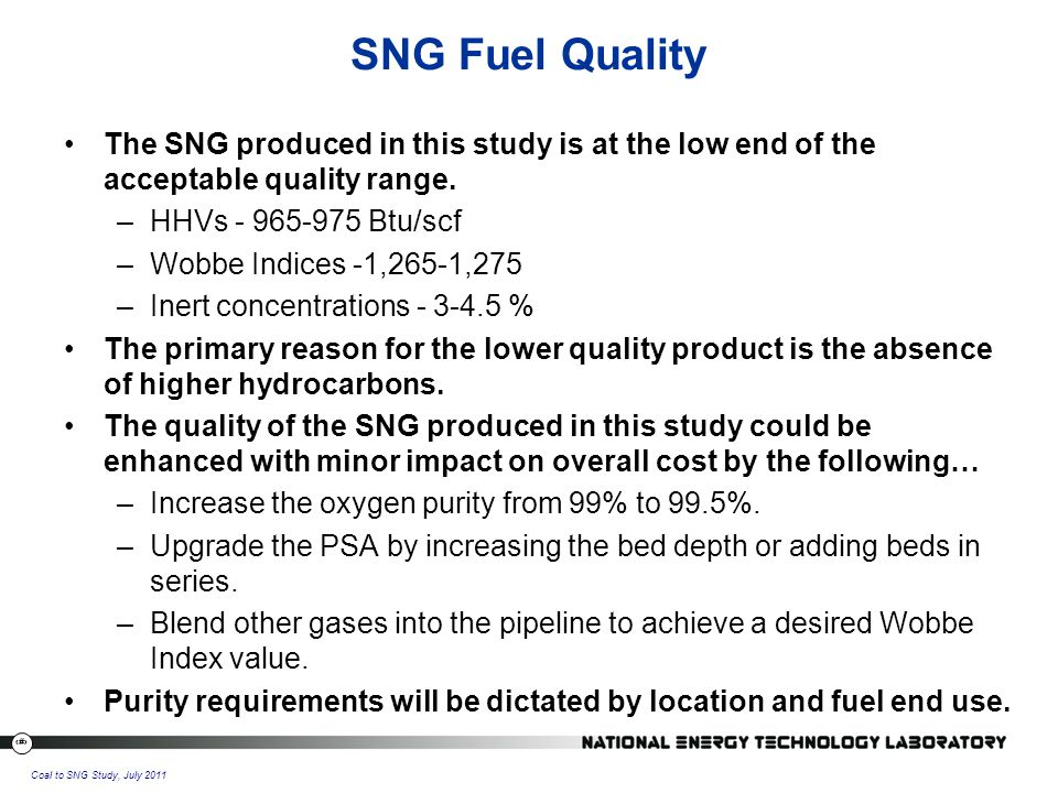 33 Coal to SNG Study, July 2011 The SNG produced in this study is at the low end of the acceptable quality range.
