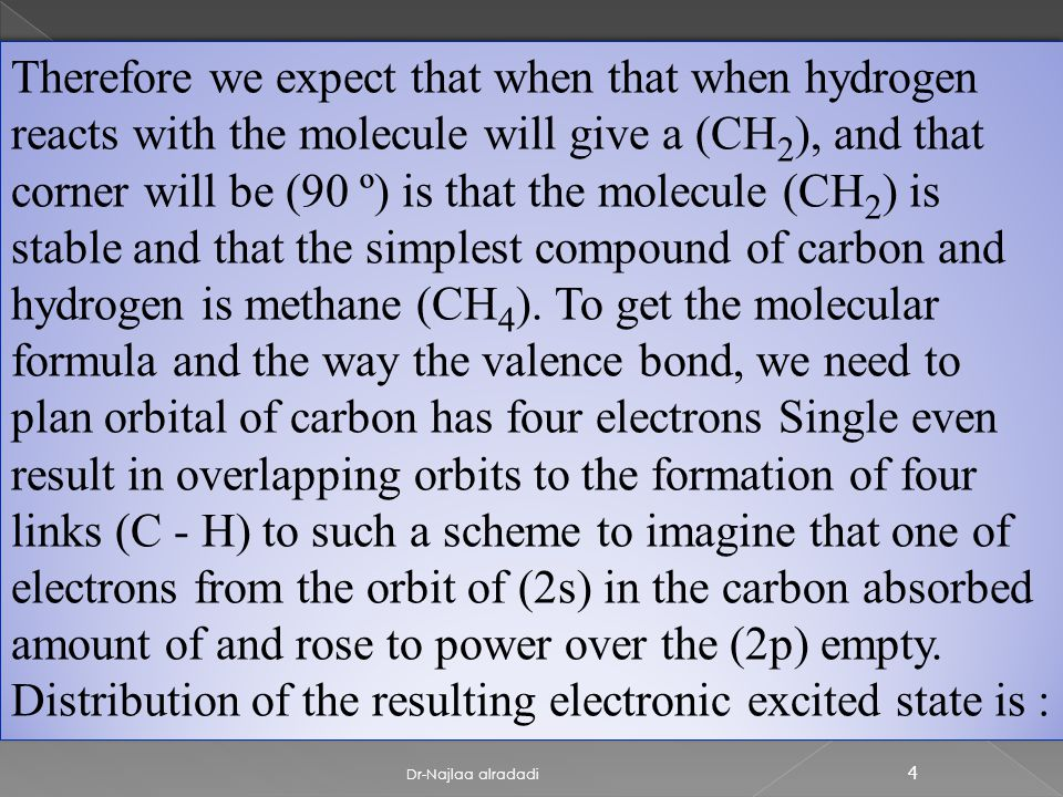 4 Therefore we expect that when that when hydrogen reacts with the molecule will give a (CH 2 ), and that corner will be (90 º) is that the molecule (CH 2 ) is stable and that the simplest compound of carbon and hydrogen is methane (CH 4 ).