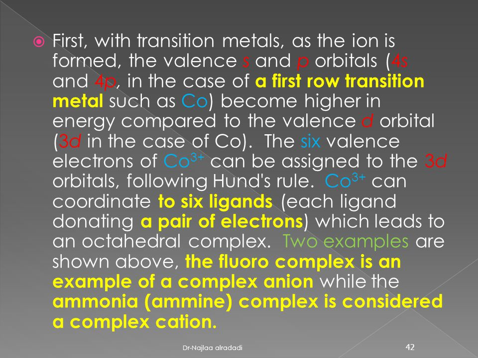  First, with transition metals, as the ion is formed, the valence s and p orbitals (4s and 4p, in the case of a first row transition metal such as Co) become higher in energy compared to the valence d orbital (3d in the case of Co).