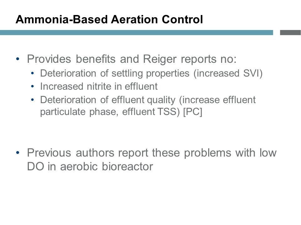Ammonia-Based Aeration Control Provides benefits and Reiger reports no: Deterioration of settling properties (increased SVI) Increased nitrite in effluent Deterioration of effluent quality (increase effluent particulate phase, effluent TSS) [PC] Previous authors report these problems with low DO in aerobic bioreactor