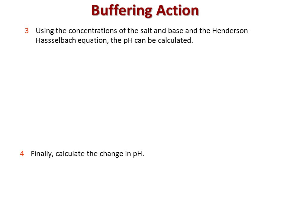 Buffering Action 3Using the concentrations of the salt and base and the Henderson- Hassselbach equation, the pH can be calculated.