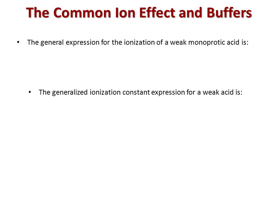 The general expression for the ionization of a weak monoprotic acid is: The generalized ionization constant expression for a weak acid is: The Common Ion Effect and Buffers