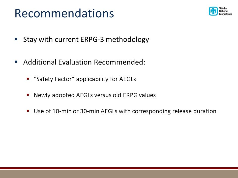 Recommendations  Stay with current ERPG-3 methodology  Additional Evaluation Recommended:  Safety Factor applicability for AEGLs  Newly adopted AEGLs versus old ERPG values  Use of 10-min or 30-min AEGLs with corresponding release duration