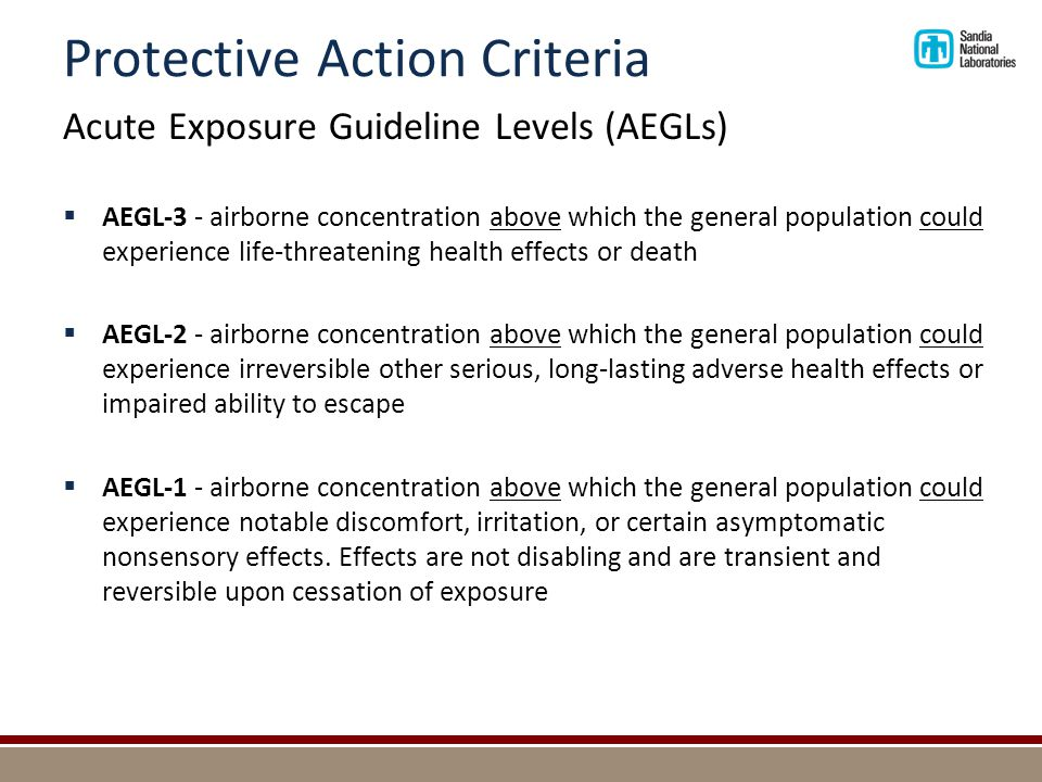 Protective Action Criteria Emergency Response Planning Guidelines (ERPGs)  Estimate the concentrations at which most people (excluding sensitive individuals) will begin to experience health effects if they are exposed to a hazardous airborne chemical for 1 hour  Developed by the Emergency Response Planning committee of the American Industrial Hygiene Association  Derived from extensive reviews of animal and human studies  As of early 2012, about 145 chemicals have ERPGs