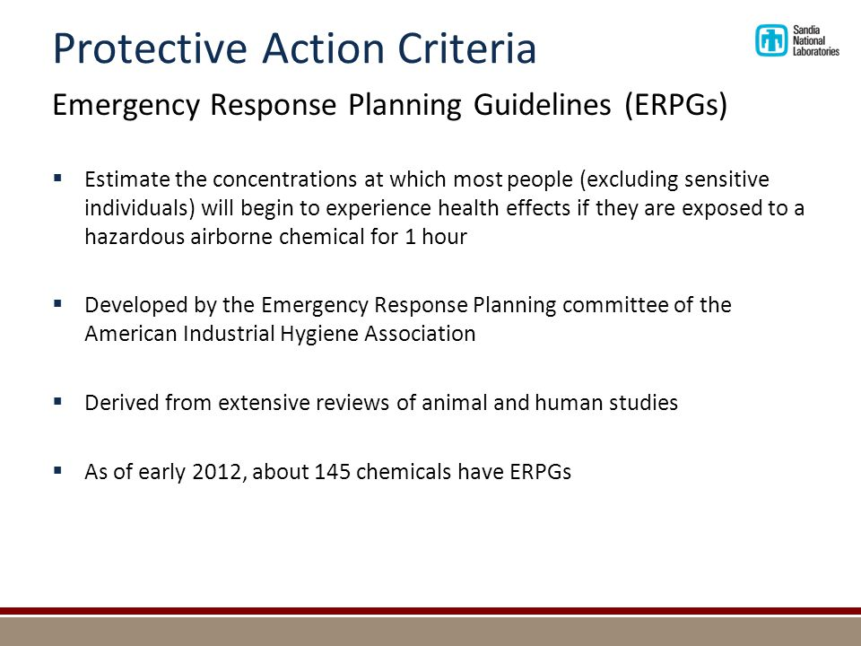 Protective Action Criteria Emergency Response Planning Guidelines (ERPGs)  ERPG-3 - maximum airborne concentration below which it is believed nearly all individuals could be exposed for up to 1 hour without experiencing or developing life-threatening health effects  ERPG-2 - maximum airborne concentration below which it is believed nearly all individuals could be exposed for up to 1 hour without experiencing or developing irreversible or other serious health effects or symptoms which could impair an individual s ability to take protective action  ERPG-1 - maximum airborne concentration below which it is believed nearly all individuals could be exposed for up to 1 hour without experiencing other than mild transient health effects or perceiving a clearly defined, objectionable odor