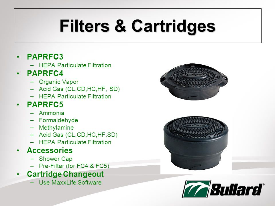 18 Filters & Cartridges PAPRFC3 –HEPA Particulate Filtration PAPRFC4 –Organic Vapor –Acid Gas (CL,CD,HC,HF, SD) –HEPA Particulate Filtration PAPRFC5 –Ammonia –Formaldehyde –Methylamine –Acid Gas (CL,CD,HC,HF,SD) –HEPA Particulate Filtration Accessories –Shower Cap –Pre-Filter (for FC4 & FC5) Cartridge Changeout –Use MaxxLife Software