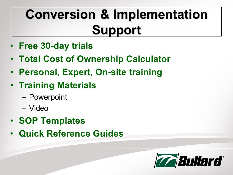 20 Conversion & Implementation Support Free 30-day trials Total Cost of Ownership Calculator Personal, Expert, On-site training Training Materials –Powerpoint –Video SOP Templates Quick Reference Guides