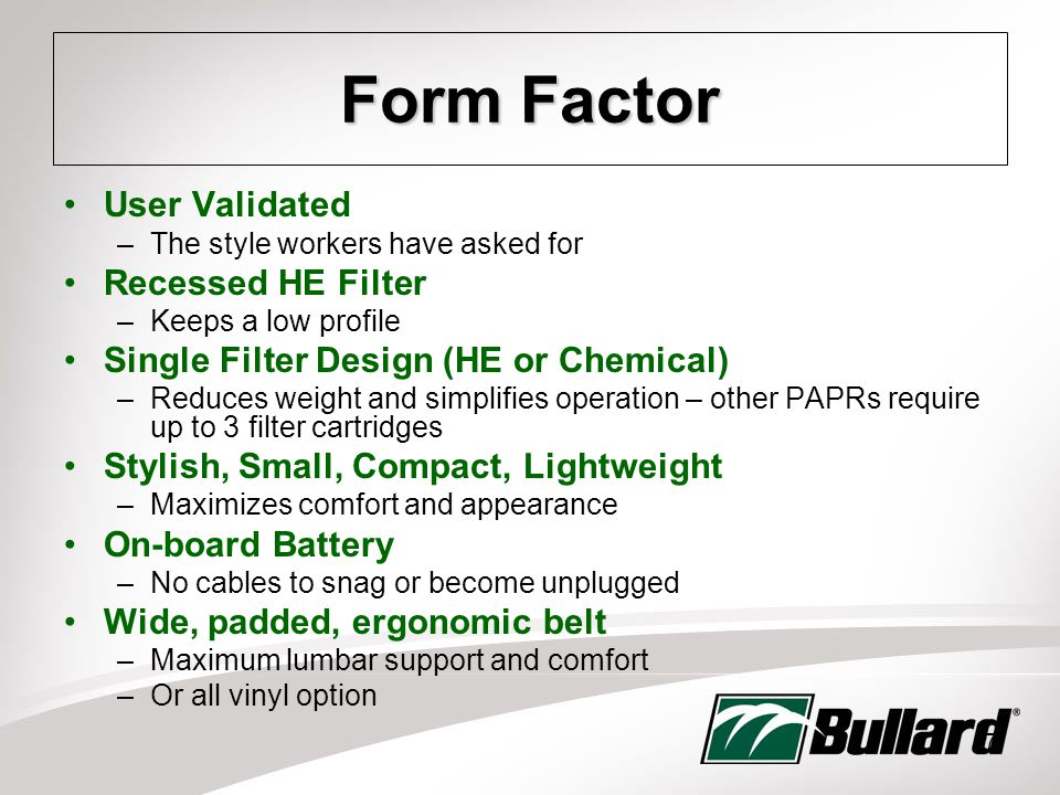 7 Form Factor User Validated –The style workers have asked for Recessed HE Filter –Keeps a low profile Single Filter Design (HE or Chemical) –Reduces weight and simplifies operation – other PAPRs require up to 3 filter cartridges Stylish, Small, Compact, Lightweight –Maximizes comfort and appearance On-board Battery –No cables to snag or become unplugged Wide, padded, ergonomic belt –Maximum lumbar support and comfort –Or all vinyl option
