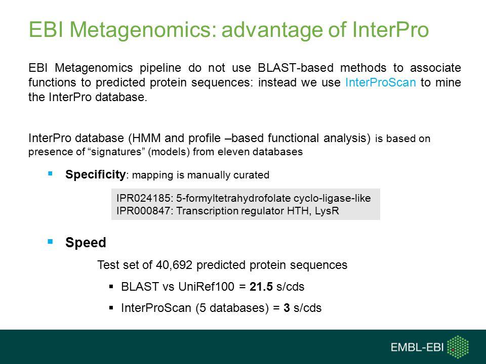 EBI Metagenomics: advantage of InterPro EBI Metagenomics pipeline do not use BLAST-based methods to associate functions to predicted protein sequences: instead we use InterProScan to mine the InterPro database.