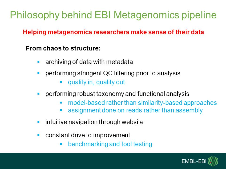 Philosophy behind EBI Metagenomics pipeline From chaos to structure:  archiving of data with metadata  performing stringent QC filtering prior to analysis  quality in, quality out  performing robust taxonomy and functional analysis  model-based rather than similarity-based approaches  assignment done on reads rather than assembly  intuitive navigation through website  constant drive to improvement  benchmarking and tool testing Helping metagenomics researchers make sense of their data