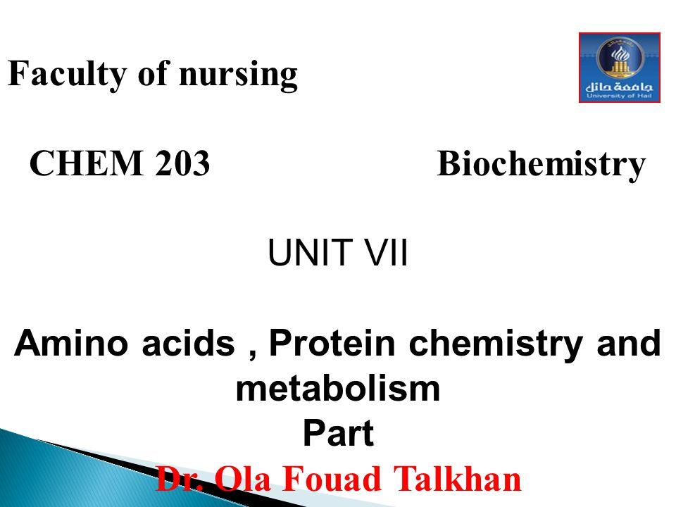 Faculty of nursing CHEM 203 Biochemistry UNIT VII Amino acids, Protein chemistry and metabolism Part Dr. Ola Fouad Talkhan