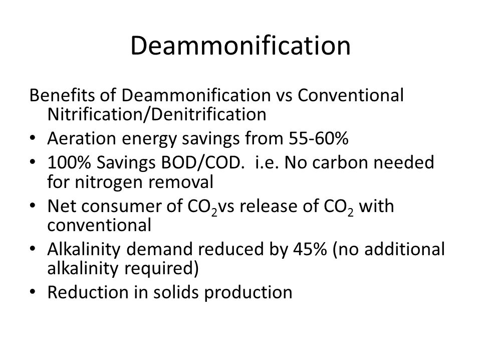 Deammonification Benefits of Deammonification vs Conventional Nitrification/Denitrification Aeration energy savings from 55-60% 100% Savings BOD/COD.