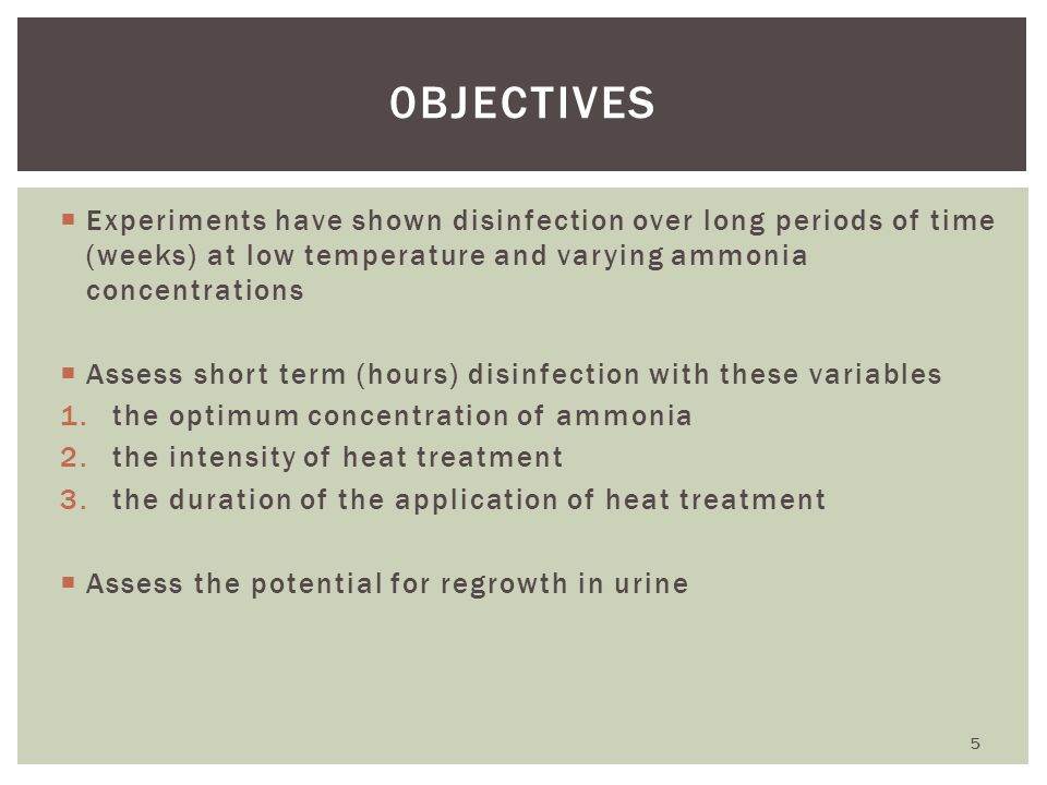  Experiments have shown disinfection over long periods of time (weeks) at low temperature and varying ammonia concentrations  Assess short term (hours) disinfection with these variables 1.the optimum concentration of ammonia 2.the intensity of heat treatment 3.the duration of the application of heat treatment  Assess the potential for regrowth in urine 0BJECTIVES 5