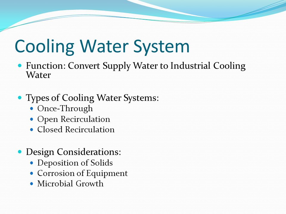 Cooling Water System Function: Convert Supply Water to Industrial Cooling Water Types of Cooling Water Systems: Once-Through Open Recirculation Closed Recirculation Design Considerations: Deposition of Solids Corrosion of Equipment Microbial Growth