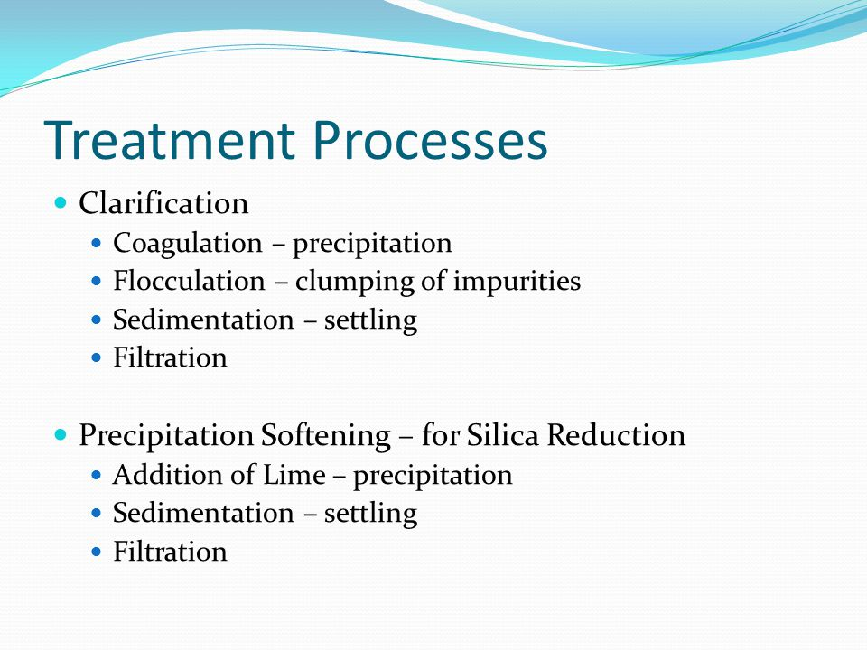 Treatment Processes Clarification Coagulation – precipitation Flocculation – clumping of impurities Sedimentation – settling Filtration Precipitation Softening – for Silica Reduction Addition of Lime – precipitation Sedimentation – settling Filtration