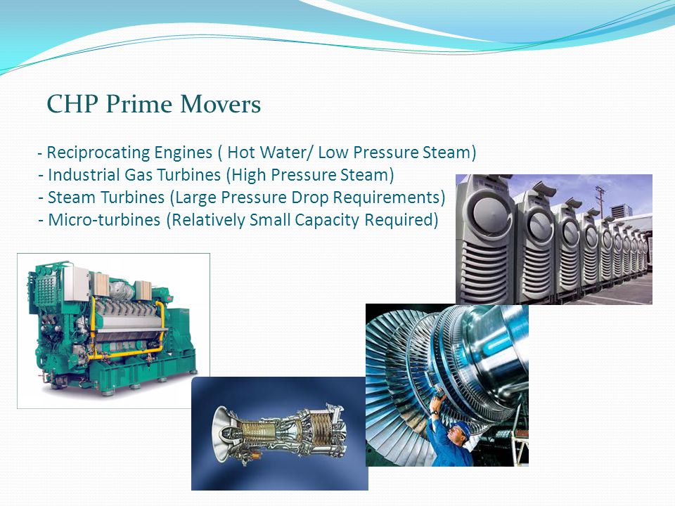- Reciprocating Engines ( Hot Water/ Low Pressure Steam) - Industrial Gas Turbines (High Pressure Steam) - Steam Turbines (Large Pressure Drop Requirements) - Micro-turbines (Relatively Small Capacity Required) CHP Prime Movers