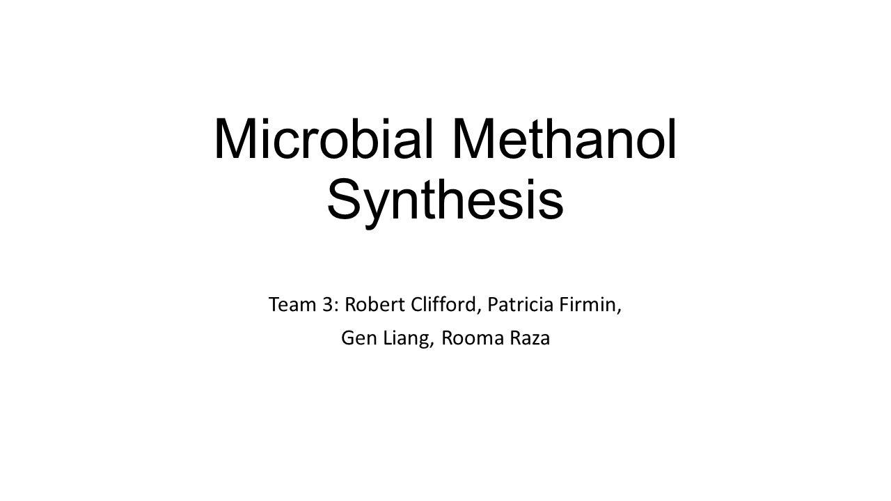 Microbial Methanol Synthesis Team 3: Robert Clifford, Patricia Firmin, Gen Liang, Rooma Raza