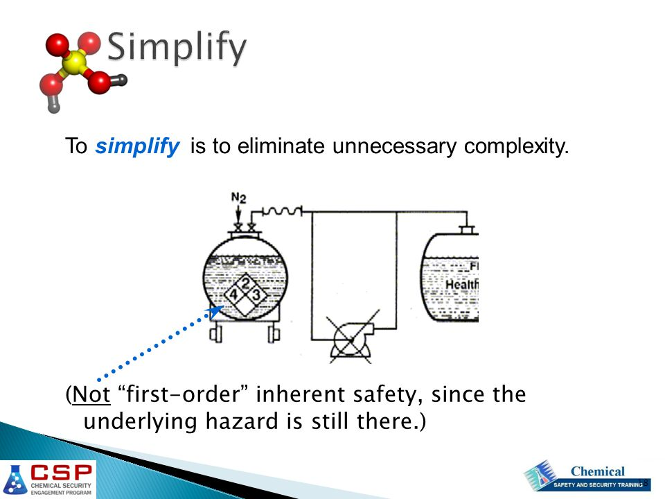 (Not first-order inherent safety, since the underlying hazard is still there.) To simplify is to eliminate unnecessary complexity.