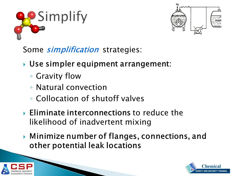 Some simplification strategies:  Use simpler equipment arrangement: ◦ Gravity flow ◦ Natural convection ◦ Collocation of shutoff valves  Eliminate interconnections to reduce the likelihood of inadvertent mixing  Minimize number of flanges, connections, and other potential leak locations 19