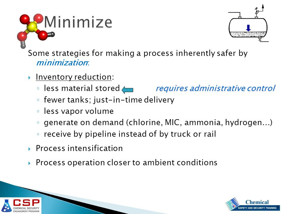 Some strategies for making a process inherently safer by minimization:  Inventory reduction: requires administrative control ◦ less material stored requires administrative control ◦ fewer tanks; just-in-time delivery ◦ less vapor volume ◦ generate on demand (chlorine, MIC, ammonia, hydrogen...) ◦ receive by pipeline instead of by truck or rail  Process intensification  Process operation closer to ambient conditions 5