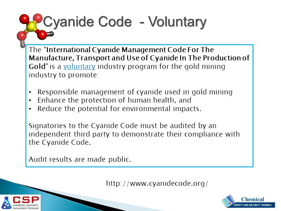 http://www.cyanidecode.org/ The International Cyanide Management Code For The Manufacture, Transport and Use of Cyanide In The Production of Gold is a voluntary industry program for the gold mining industry to promote: Responsible management of cyanide used in gold mining Enhance the protection of human health, and Reduce the potential for environmental impacts.