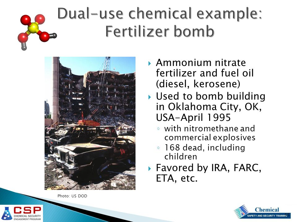 Dual-use chemical example: Fertilizer bomb  Ammonium nitrate fertilizer and fuel oil (diesel, kerosene)  Used to bomb building in Oklahoma City, OK, USA-April 1995 ◦ with nitromethane and commercial explosives ◦ 168 dead, including children  Favored by IRA, FARC, ETA, etc.