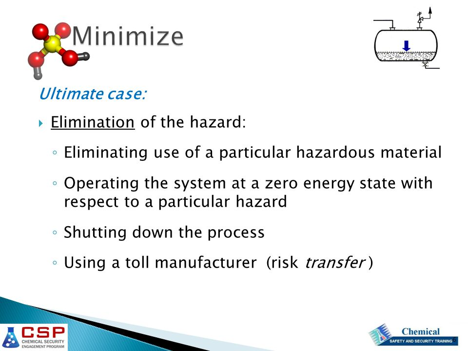 Ultimate case:  Elimination of the hazard: ◦ Eliminating use of a particular hazardous material ◦ Operating the system at a zero energy state with respect to a particular hazard ◦ Shutting down the process ◦ Using a toll manufacturer (risk transfer ) 6
