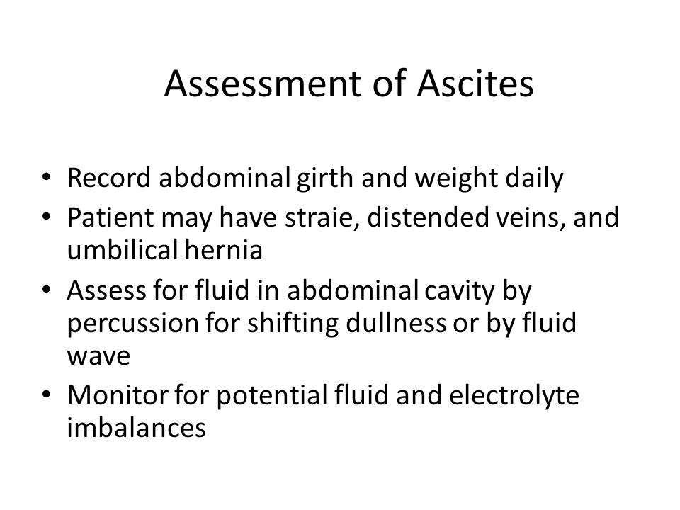 Assessment of Ascites Record abdominal girth and weight daily Patient may have straie, distended veins, and umbilical hernia Assess for fluid in abdom