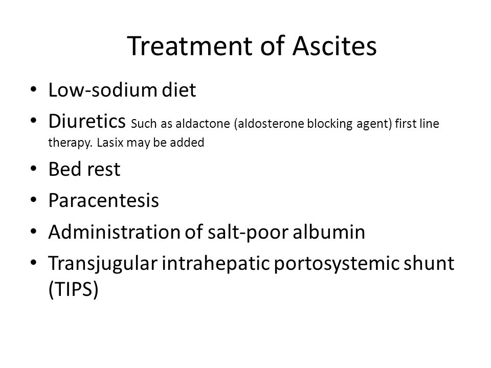 Treatment of Ascites Low-sodium diet Diuretics Such as aldactone (aldosterone blocking agent) first line therapy. Lasix may be added Bed rest Paracent