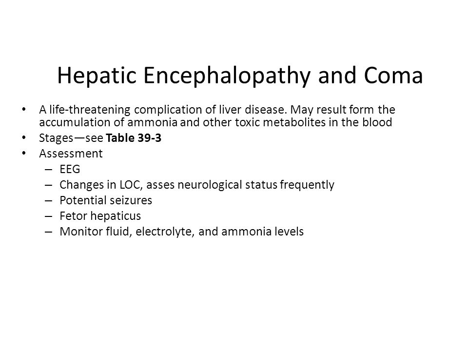 Hepatic Encephalopathy and Coma A life-threatening complication of liver disease. May result form the accumulation of ammonia and other toxic metaboli