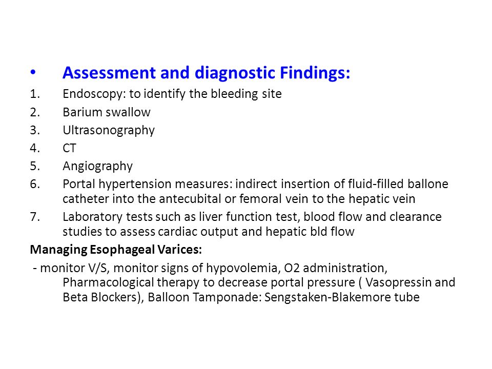 Assessment and diagnostic Findings: 1.Endoscopy: to identify the bleeding site 2.Barium swallow 3.Ultrasonography 4.CT 5.Angiography 6.Portal hyperten
