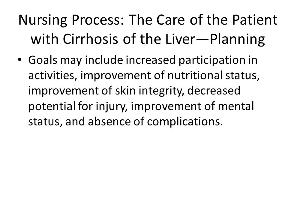 Nursing Process: The Care of the Patient with Cirrhosis of the Liver—Planning Goals may include increased participation in activities, improvement of