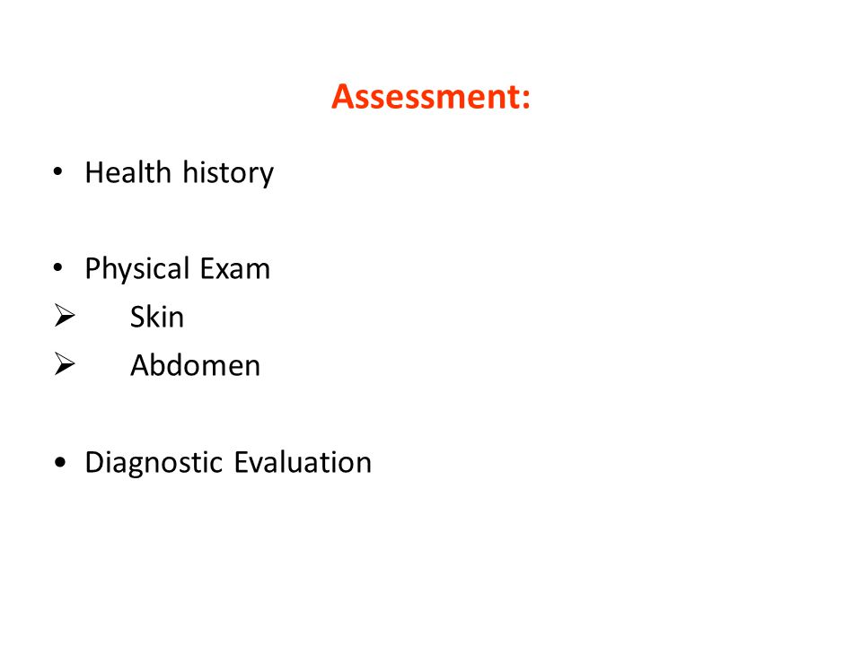 Assessment: Health history Physical Exam  Skin  Abdomen Diagnostic Evaluation