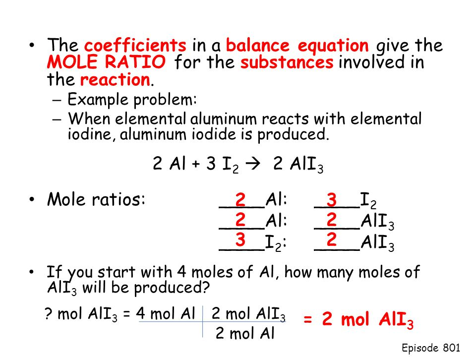 The coefficients in a balance equation give the MOLE RATIO for the substances involved in the reaction. – Example problem: – When elemental aluminum r
