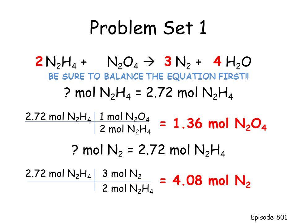 Problem Set 1 N 2 H 4 + N 2 O 4  N 2 + H 2 O BE SURE TO BALANCE THE EQUATION FIRST!! ? mol N 2 H 4 = 2.72 mol N 2 H 4 ? mol N 2 = 2.72 mol N 2 H 4 23