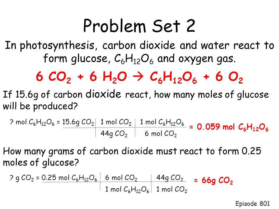 Problem Set 2 In photosynthesis, carbon dioxide and water react to form glucose, C 6 H 12 O 6 and oxygen gas. If 15.6g of carbon dioxide react, how ma