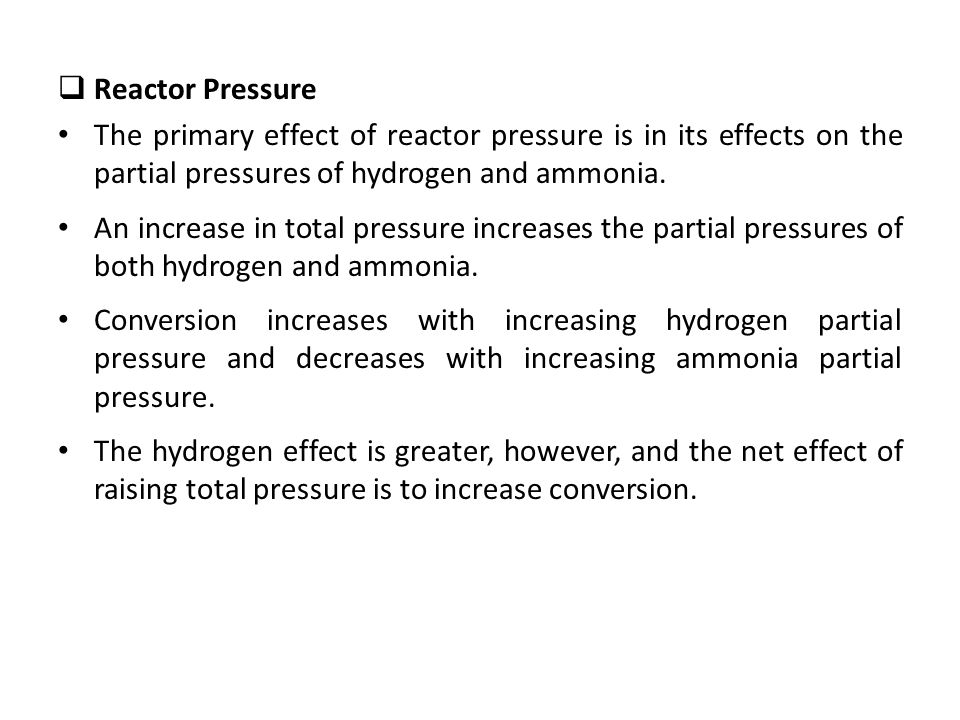  Reactor Pressure The primary effect of reactor pressure is in its effects on the partial pressures of hydrogen and ammonia. An increase in total pre
