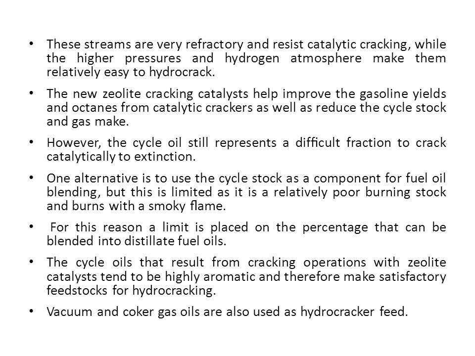 These streams are very refractory and resist catalytic cracking, while the higher pressures and hydrogen atmosphere make them relatively easy to hydro