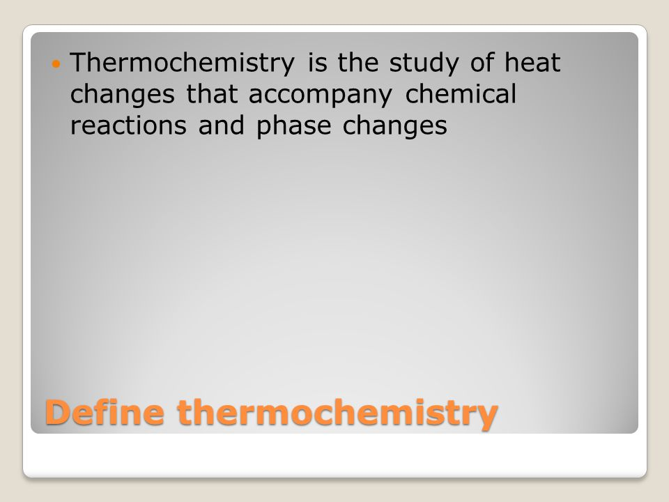Define thermochemistry Thermochemistry is the study of heat changes that accompany chemical reactions and phase changes