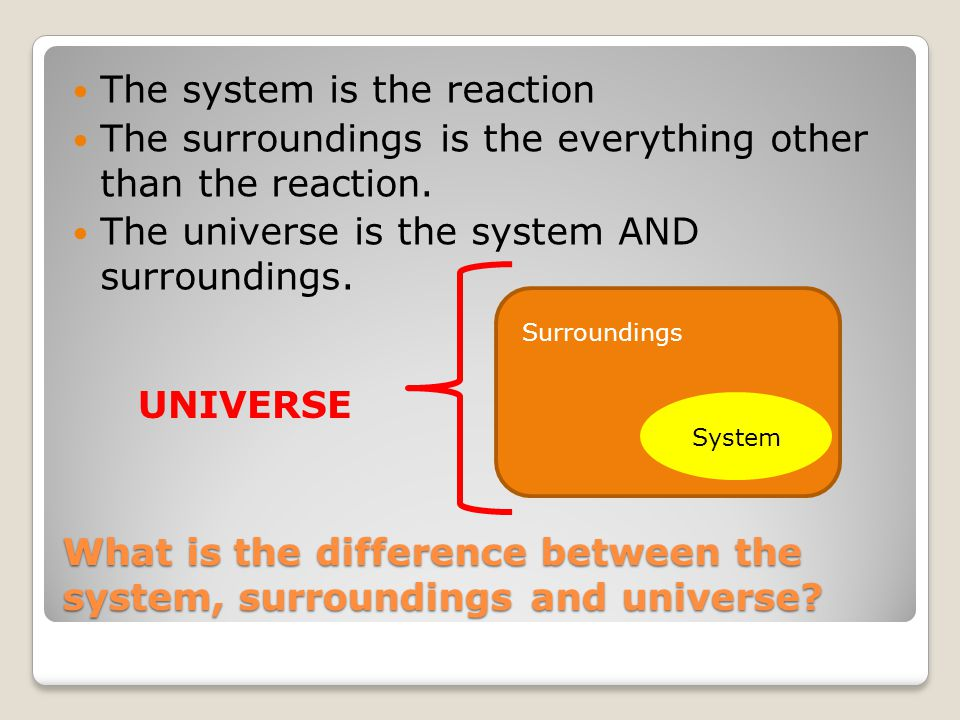 What is the difference between the system, surroundings and universe? The system is the reaction The surroundings is the everything other than the rea