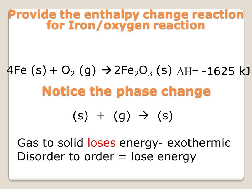 4Fe (s) Provide the enthalpy change reaction for Iron/oxygen reaction +O 2 (g)  2Fe 2 O 3 (s) ΔH= -1625 kJ Notice the phase change (s) + (g)  (s) Ga