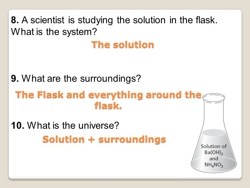 8. A scientist is studying the solution in the flask. What is the system? 9. What are the surroundings? 10. What is the universe? The solution The Fla