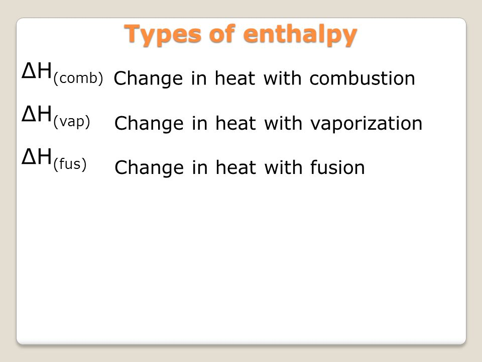 Types of enthalpy Change in heat with combustion ∆H (comb) ∆H (vap) ∆H (fus) Change in heat with vaporization Change in heat with fusion