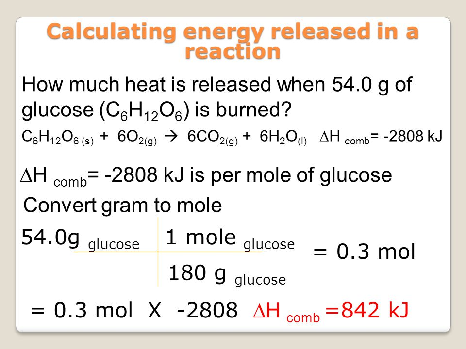 How much heat is released when 54.0 g of glucose (C 6 H 12 O 6 ) is burned? Calculating energy released in a reaction C 6 H 12 O 6 (s) + 6O 2(g)  6CO