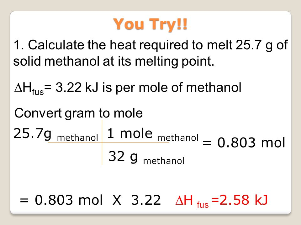 1. Calculate the heat required to melt 25.7 g of solid methanol at its melting point. Convert gram to mole ∆H fus = 3.22 kJ is per mole of methanol 25