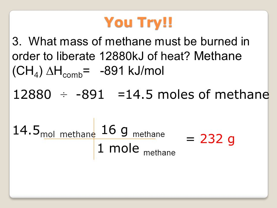 3. What mass of methane must be burned in order to liberate 12880kJ of heat? Methane (CH 4 ) ∆H comb = -891 kJ/mol 14.5 mol methane 16 g m ethane 1 mo