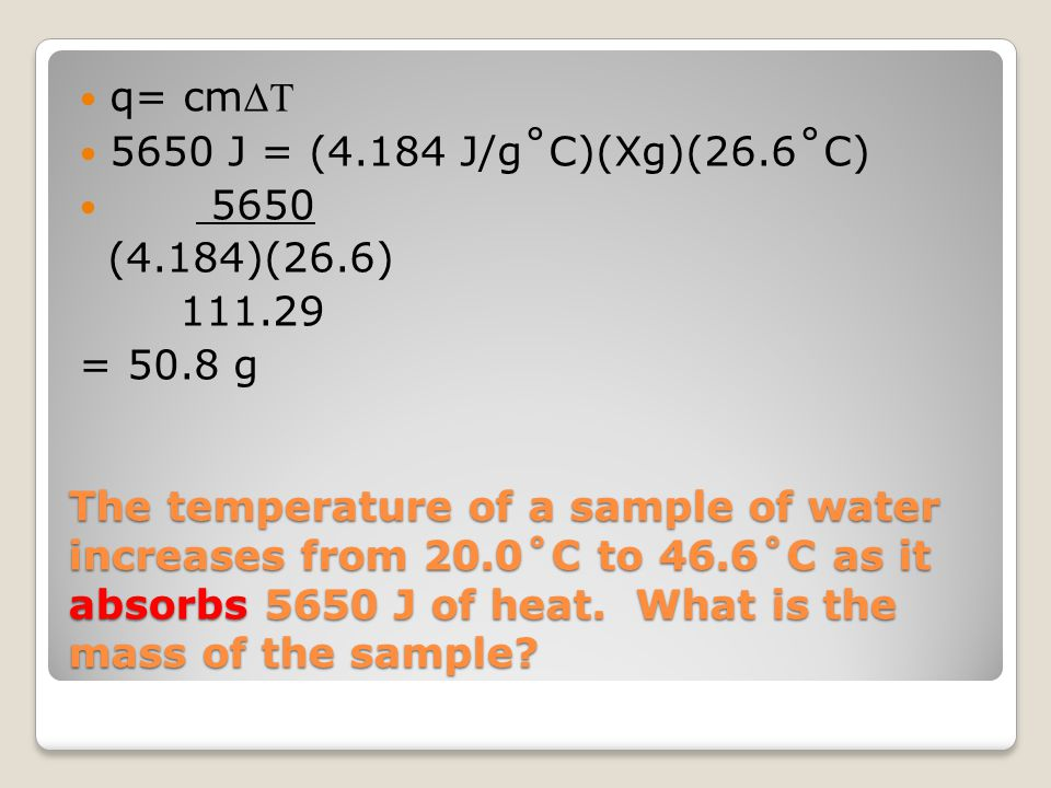 The temperature of a sample of water increases from 20.0˚C to 46.6˚C as it absorbs 5650 J of heat. What is the mass of the sample? q= cm ΔT 5650 J = (