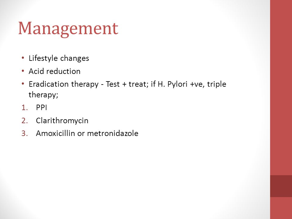 Management Lifestyle changes Acid reduction Eradication therapy - Test + treat; if H.